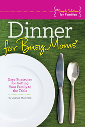 Dinner for Busy Moms: Easy Strategies to Get Your Family to the Table, by Jeanne Muchnick