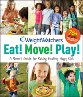 Weight Watchers' Eat! Move! Play! A Parent's Guide for Raising Healthy, Happy Kids