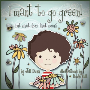I Want to Go Green! But What Does that Mean? by Jill Dunn