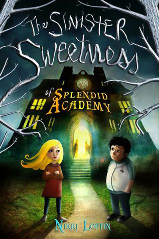 The Sinister Sweetnss of Splendid Academy by Nikki Loftin